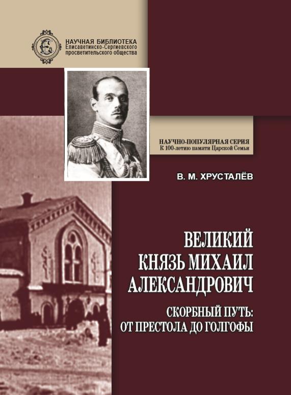 Великий Князь Михаил Александрович. Скорбный путь: От Престола до Голгофы